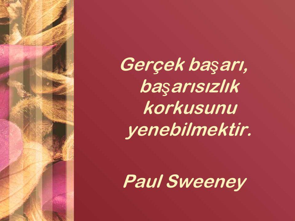 Gerçek başarı, başarısızlık korkusunu yenebilmektir. Paul Sweeney