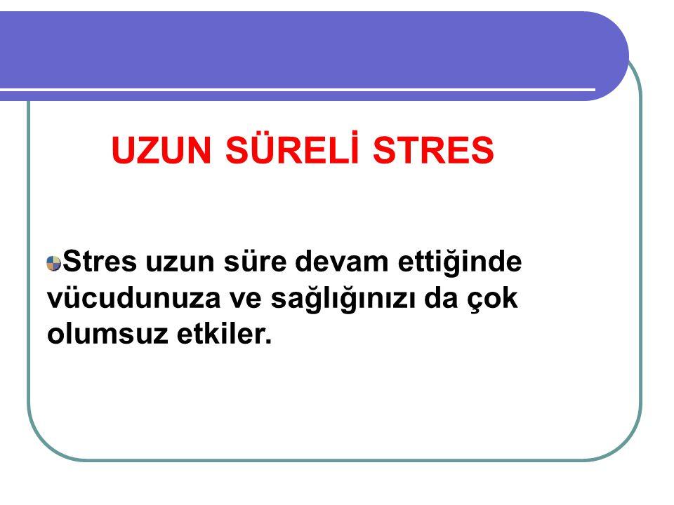 UZUN SÜRELİ STRES Stres uzun süre devam ettiğinde vücudunuza ve sağlığınızı da çok olumsuz etkiler.