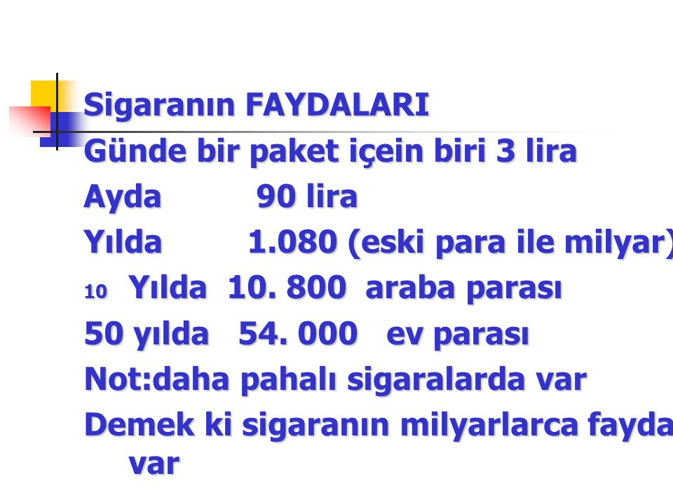 Sigaranın FAYDALARI Günde bir paket içein biri 3 lira. Ayda 90 lira. Yılda 1.080 (eski para ile milyar)