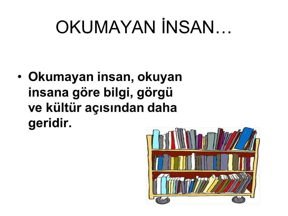 OKUMAYAN İNSAN… Okumayan insan, okuyan insana göre bilgi, görgü ve kültür açısından daha geridir.