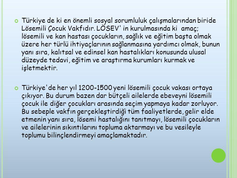 Türkiye de ki en önemli sosyal sorumluluk çalışmalarından biride Lösemili Çocuk Vakfıdır. LÖSEV in kurulmasında ki amaç; lösemili ve kan hastası çocukların, sağlık ve eğitim başta olmak üzere her türlü ihtiyaçlarının sağlanmasına yardımcı olmak, bunun yanı sıra, kalıtsal ve edinsel kan hastalıkları konusunda ulusal düzeyde tedavi, eğitim ve araştırma kurumları kurmak ve işletmektir.