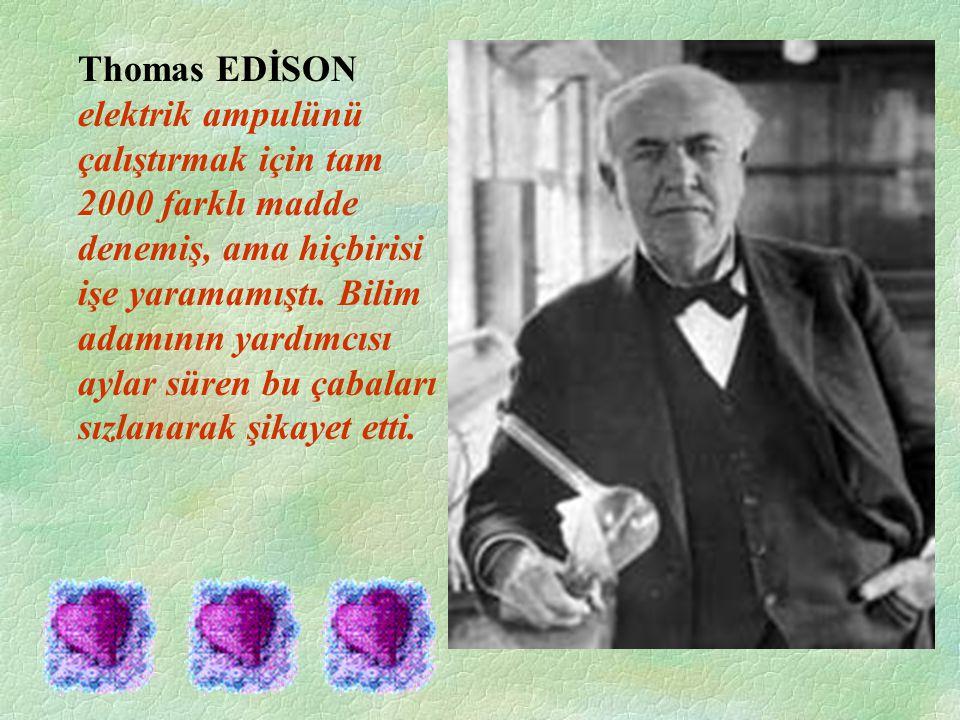 Thomas EDİSON elektrik ampulünü çalıştırmak için tam 2000 farklı madde denemiş, ama hiçbirisi işe yaramamıştı.