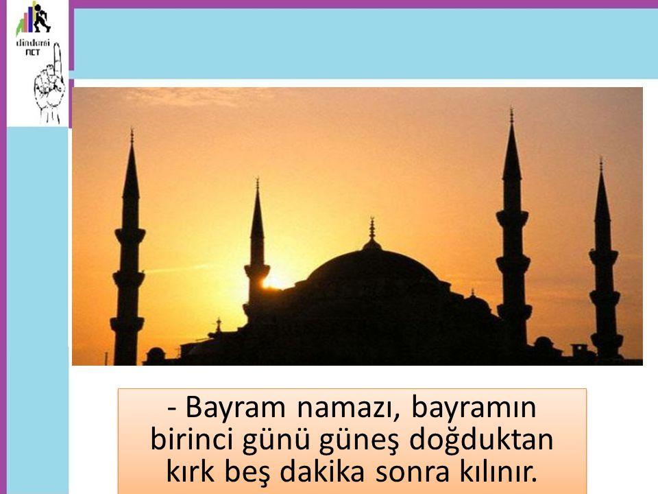 - Bayram namazı, bayramın birinci günü güneş doğduktan kırk beş dakika sonra kılınır.