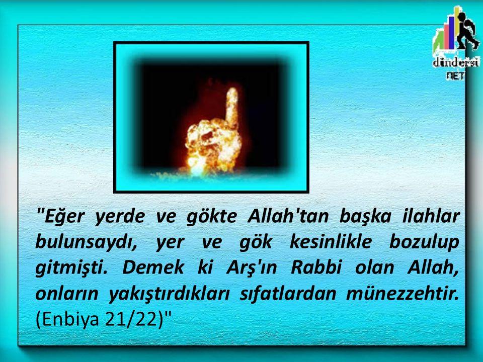 Eğer yerde ve gökte Allah tan başka ilahlar bulunsaydı, yer ve gök kesinlikle bozulup gitmişti.