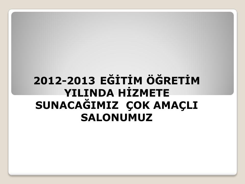 2012-2013 EĞİTİM ÖĞRETİM YILINDA HİZMETE SUNACAĞIMIZ ÇOK AMAÇLI SALONUMUZ