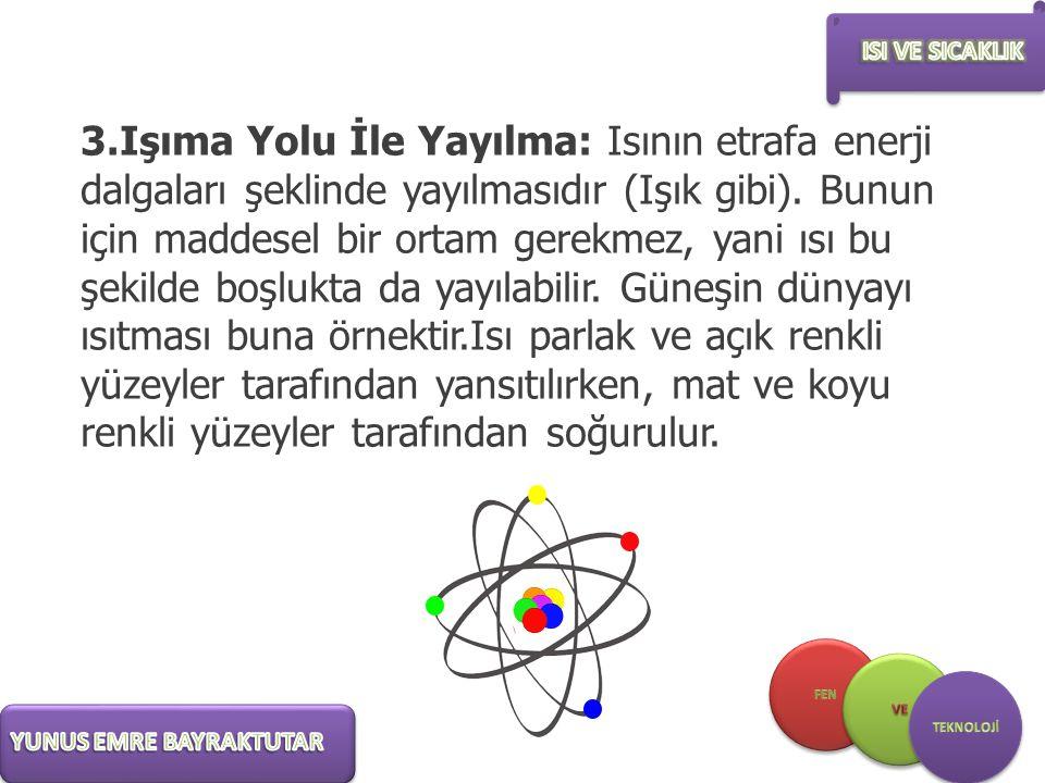 3.Işıma Yolu İle Yayılma: Isının etrafa enerji dalgaları şeklinde yayılmasıdır (Işık gibi).