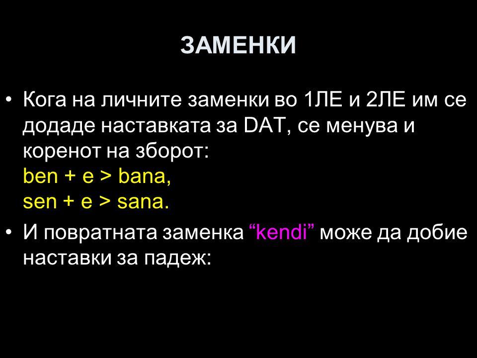 ЗАМЕНКИ Кога на личните заменки во 1ЛЕ и 2ЛЕ им се додаде наставката за DAT, се менува и коренот на зборот: ben + e > bana, sen + e > sana.