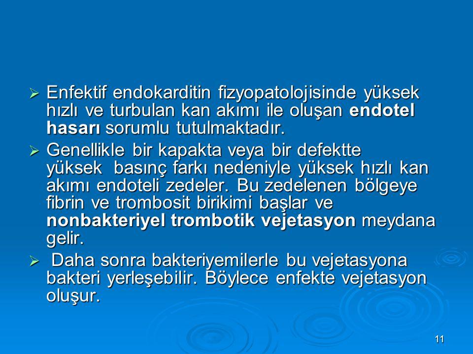 Enfektif endokarditin fizyopatolojisinde yüksek hızlı ve turbulan kan akımı ile oluşan endotel hasarı sorumlu tutulmaktadır.