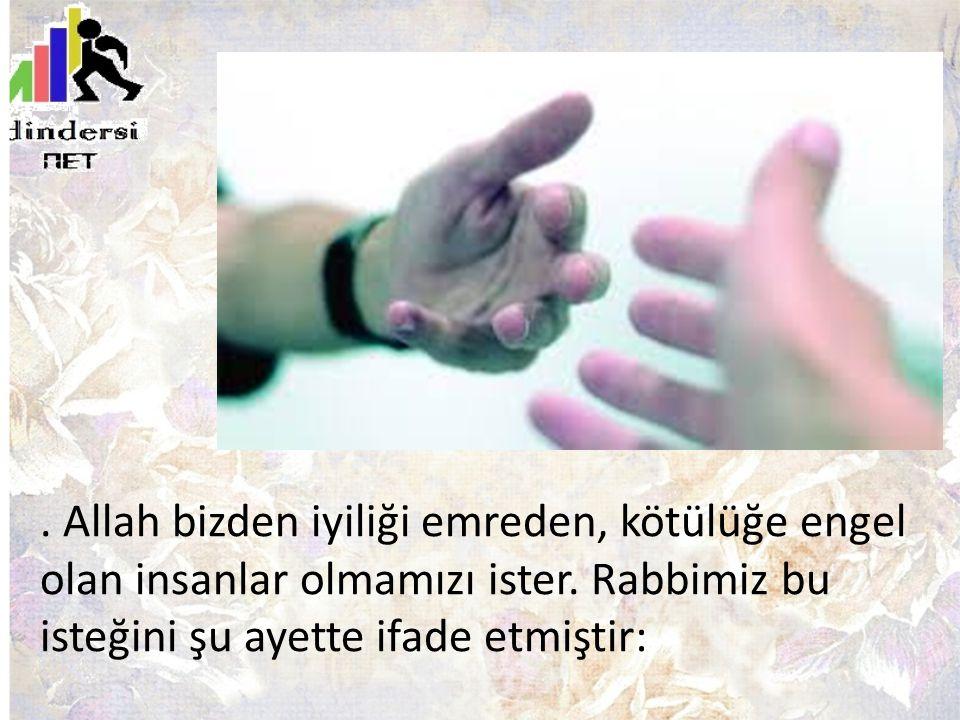 Allah bizden iyiliği emreden, kötülüğe engel olan insanlar olmamızı ister.