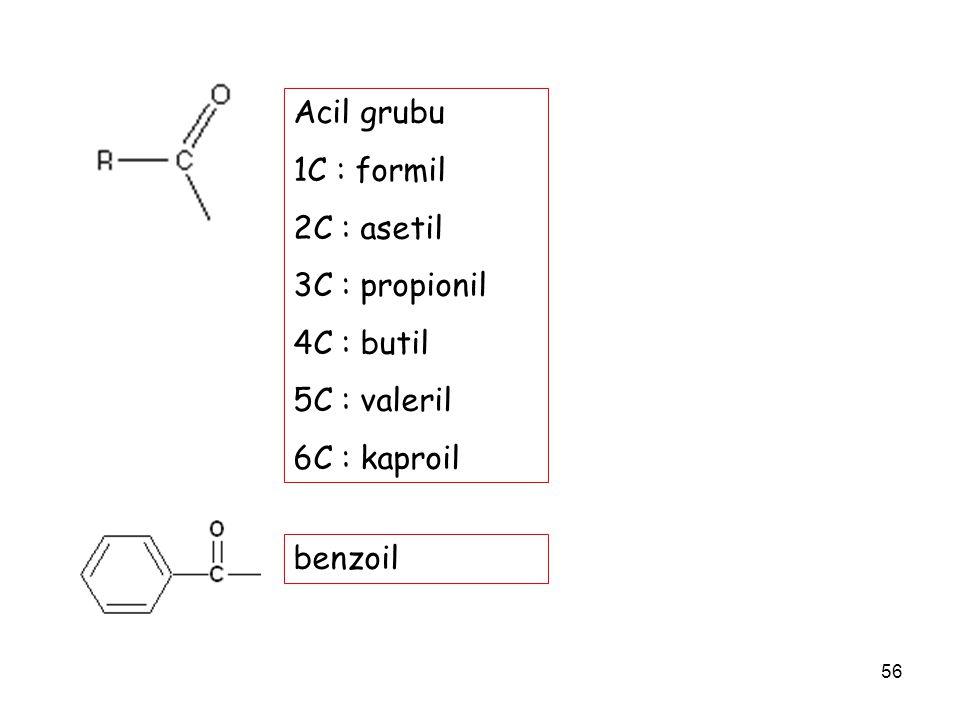 Acil grubu 1C : formil 2C : asetil 3C : propionil 4C : butil 5C : valeril 6C : kaproil benzoil