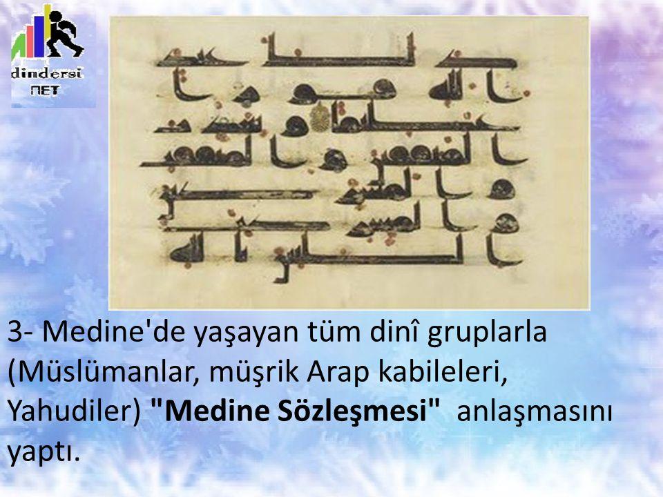 3- Medine de yaşayan tüm dinî gruplarla (Müslümanlar, müşrik Arap kabileleri, Yahudiler) Medine Sözleşmesi anlaşmasını yaptı.