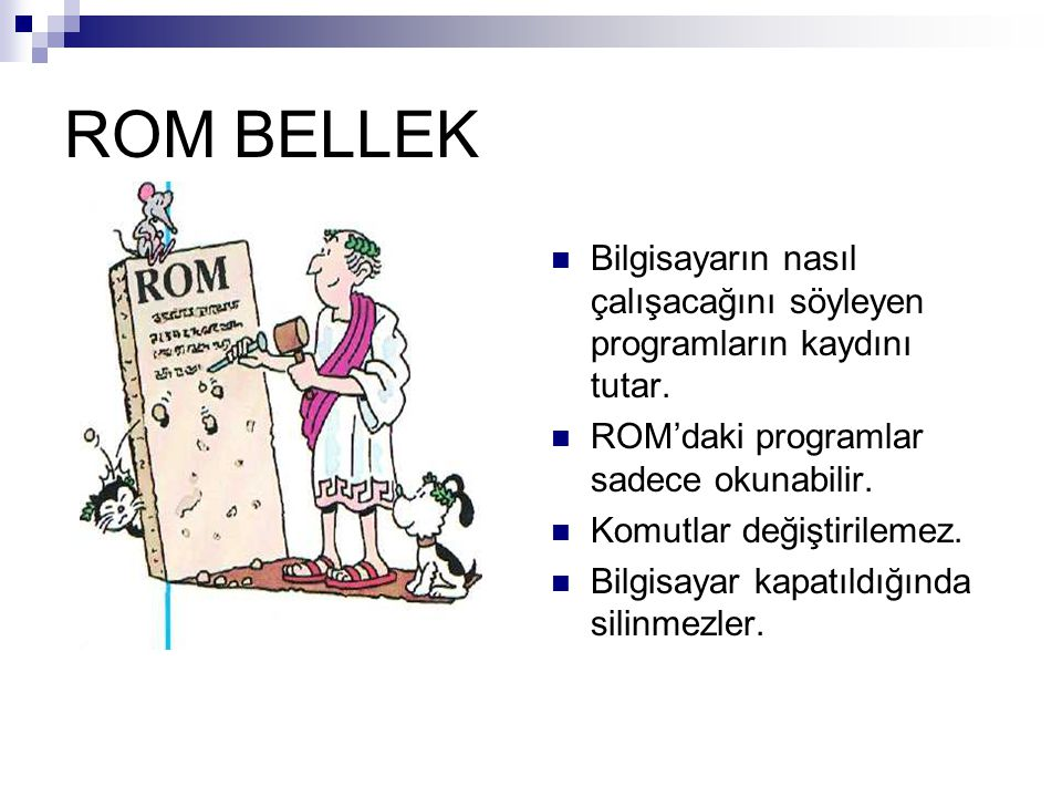 ROM BELLEK Bilgisayarın nasıl çalışacağını söyleyen programların kaydını tutar. ROM'daki programlar sadece okunabilir.