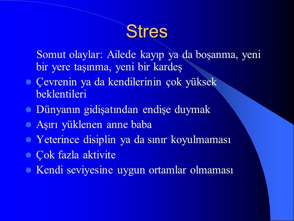Stres Somut olaylar: Ailede kayıp ya da boşanma, yeni bir yere taşınma, yeni bir kardeş. Çevrenin ya da kendilerinin çok yüksek beklentileri.
