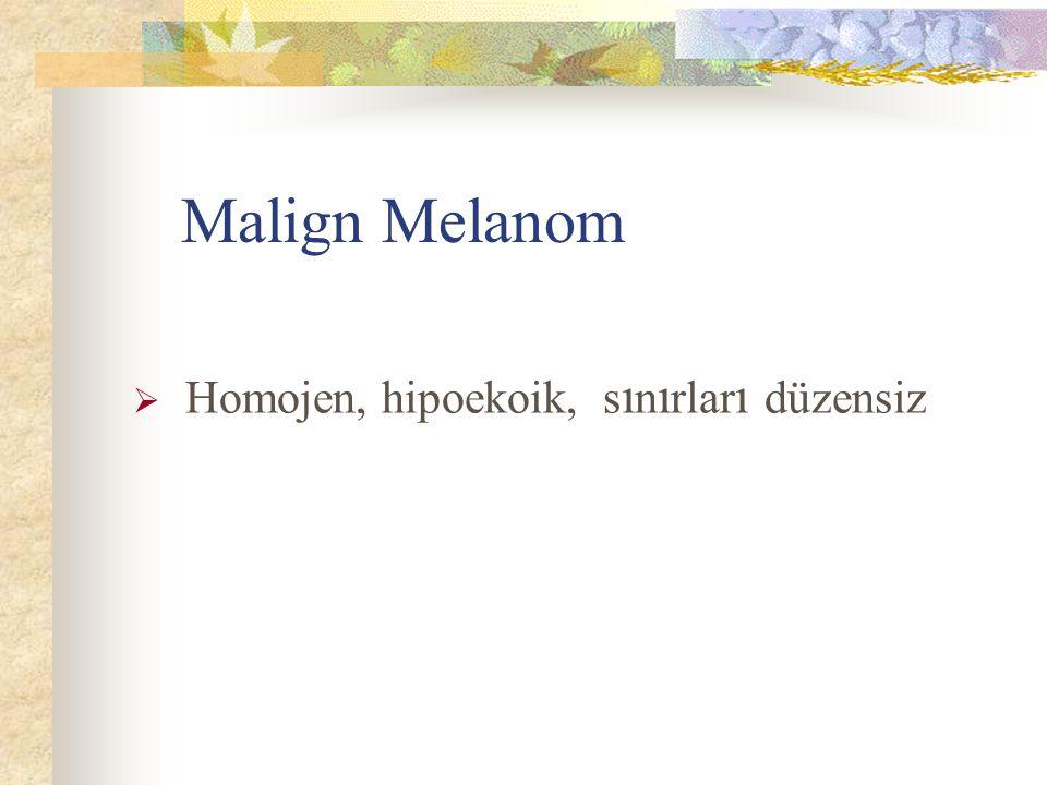 Malign Melanom Homojen, hipoekoik, sınırları düzensiz