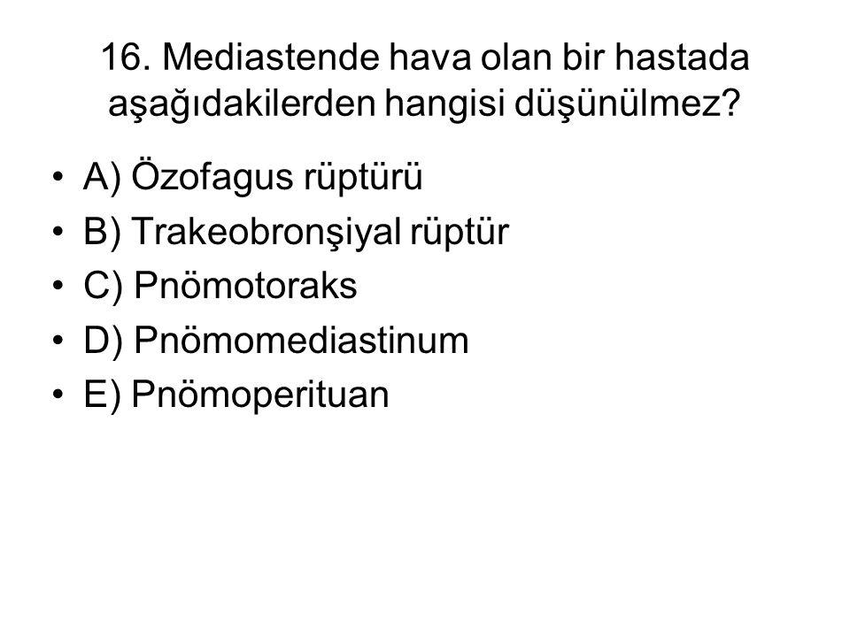 16. Mediastende hava olan bir hastada aşağıdakilerden hangisi düşünülmez