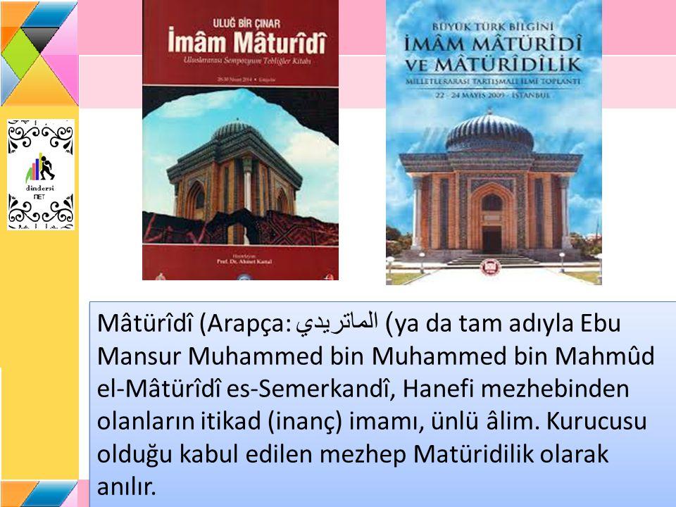 Mâtürîdî (Arapça: الماتريدي) ya da tam adıyla Ebu Mansur Muhammed bin Muhammed bin Mahmûd el-Mâtürîdî es-Semerkandî, Hanefi mezhebinden olanların itikad (inanç) imamı, ünlü âlim.