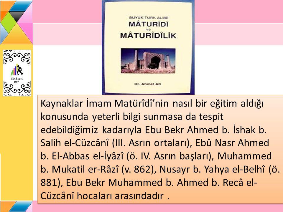 Kaynaklar İmam Matürîdî'nin nasıl bir eğitim aldığı konusunda yeterli bilgi sunmasa da tespit edebildiğimiz kadarıyla Ebu Bekr Ahmed b.