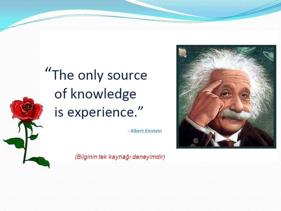 (Bilginin tek kaynağı deneyimdir)