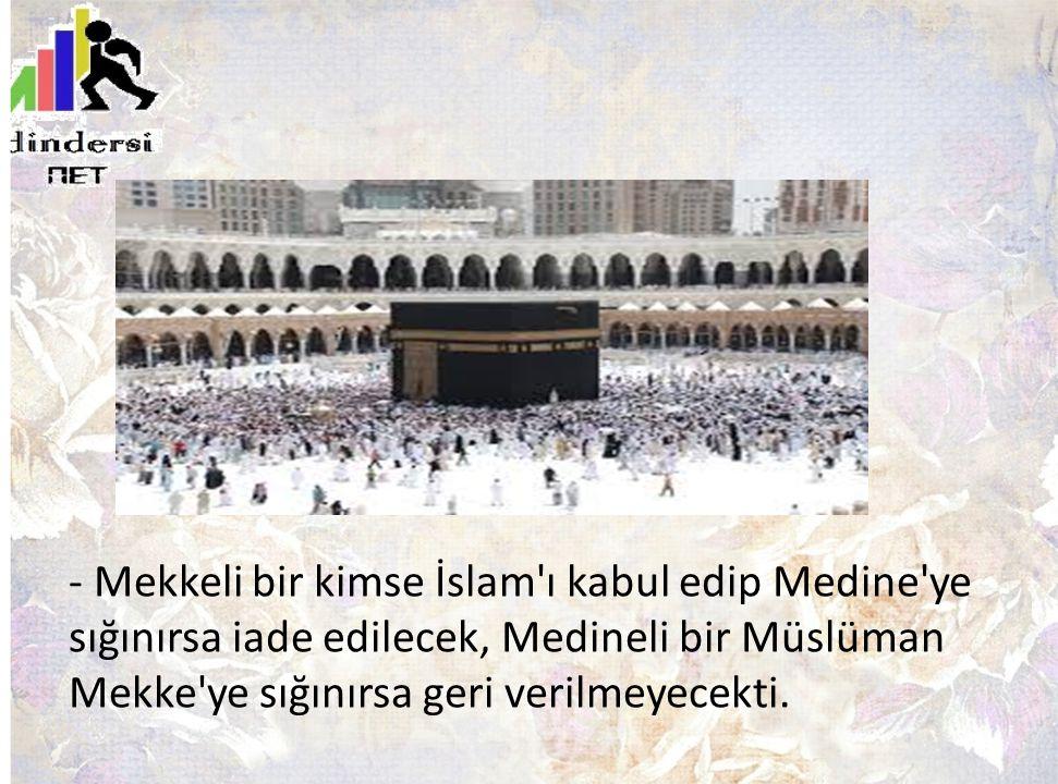 - Mekkeli bir kimse İslam ı kabul edip Medine ye sığınırsa iade edilecek, Medineli bir Müslüman Mekke ye sığınırsa geri verilmeyecekti.
