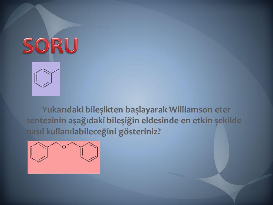 SORU Yukarıdaki bileşikten başlayarak Williamson eter sentezinin aşağıdaki bileşiğin eldesinde en etkin şekilde nasıl kullanılabileceğini gösteriniz
