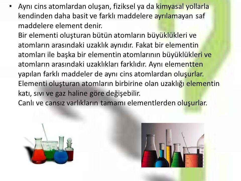 Aynı cins atomlardan oluşan, fiziksel ya da kimyasal yollarla kendinden daha basit ve farklı maddelere ayrılamayan saf maddelere element denir.