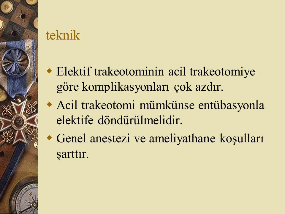 teknik Elektif trakeotominin acil trakeotomiye göre komplikasyonları çok azdır. Acil trakeotomi mümkünse entübasyonla elektife döndürülmelidir.