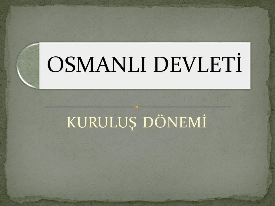OSMANLI DEVLETİ KURULUŞ DÖNEMİ