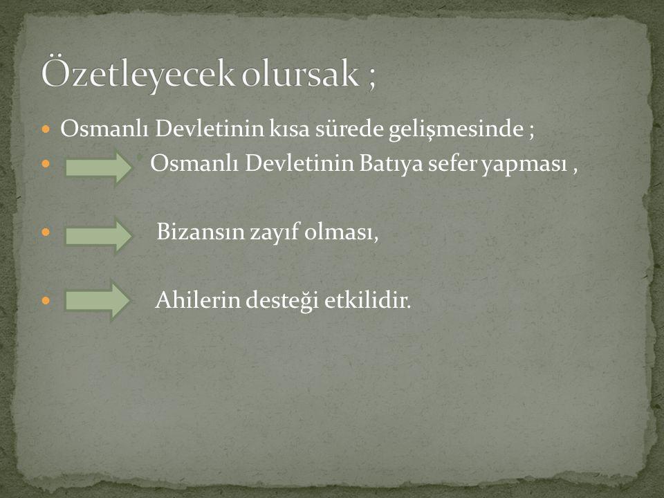 Özetleyecek olursak ; Osmanlı Devletinin kısa sürede gelişmesinde ;