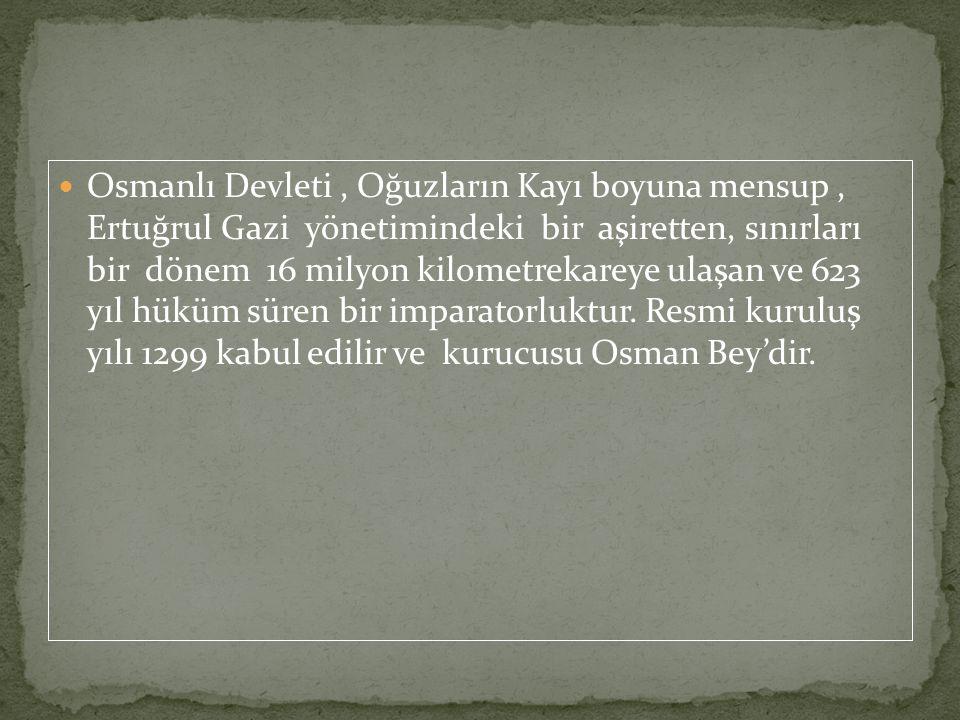 Osmanlı Devleti , Oğuzların Kayı boyuna mensup , Ertuğrul Gazi yönetimindeki bir aşiretten, sınırları bir dönem 16 milyon kilometrekareye ulaşan ve 623 yıl hüküm süren bir imparatorluktur.
