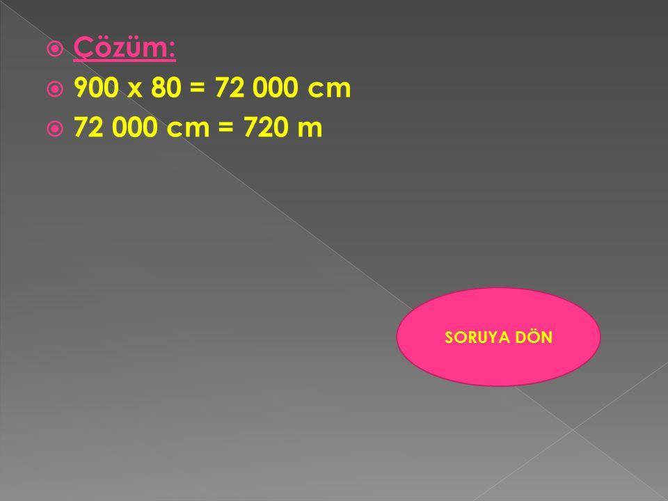 Çözüm: 900 x 80 = 72 000 cm 72 000 cm = 720 m SORUYA DÖN