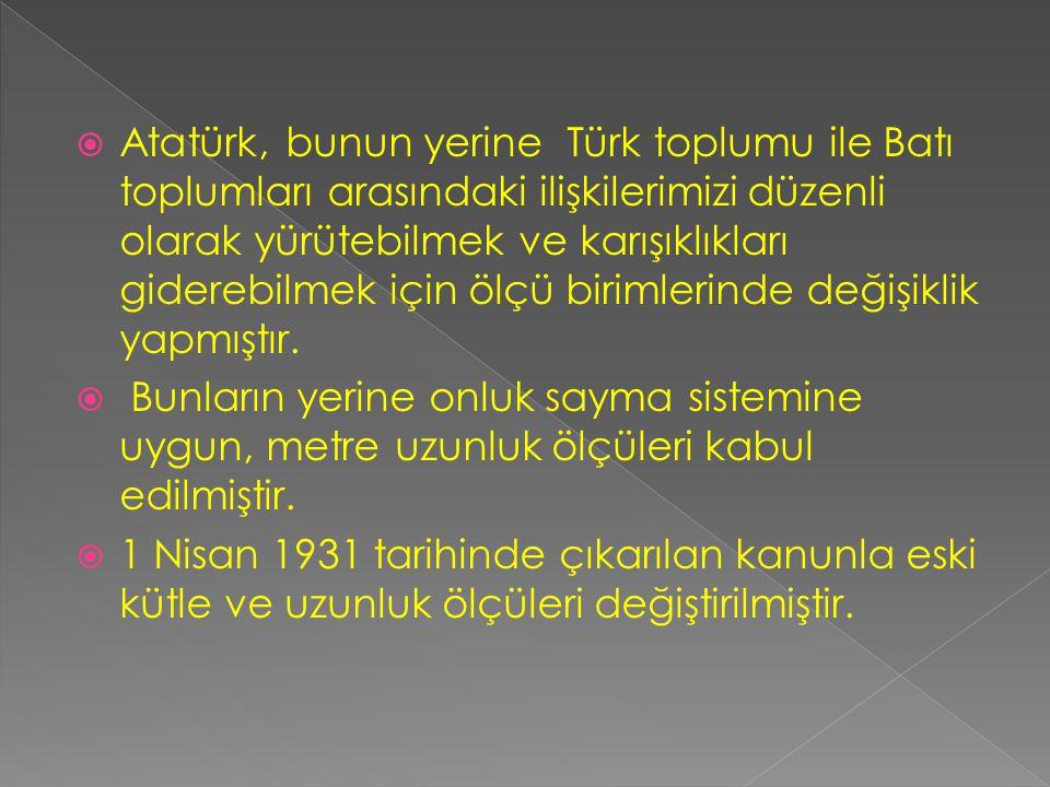 Atatürk, bunun yerine Türk toplumu ile Batı toplumları arasındaki ilişkilerimizi düzenli olarak yürütebilmek ve karışıklıkları giderebilmek için ölçü birimlerinde değişiklik yapmıştır.