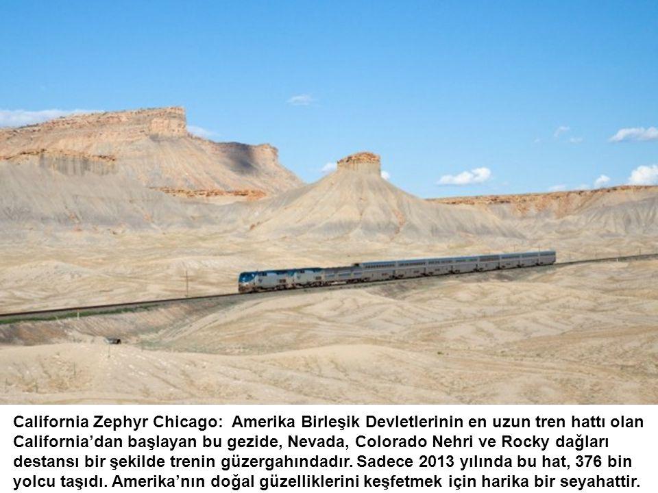 California Zephyr Chicago: Amerika Birleşik Devletlerinin en uzun tren hattı olan California'dan başlayan bu gezide, Nevada, Colorado Nehri ve Rocky dağları destansı bir şekilde trenin güzergahındadır.