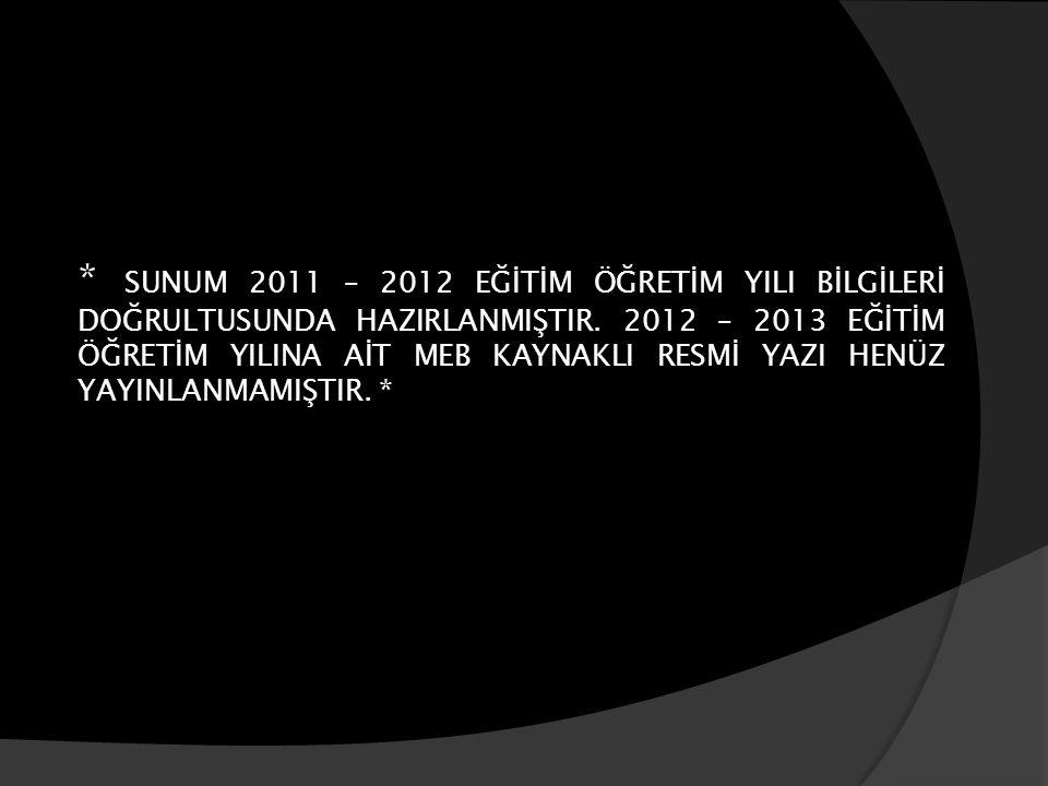 * SUNUM 2011 – 2012 EĞİTİM ÖĞRETİM YILI BİLGİLERİ DOĞRULTUSUNDA HAZIRLANMIŞTIR.