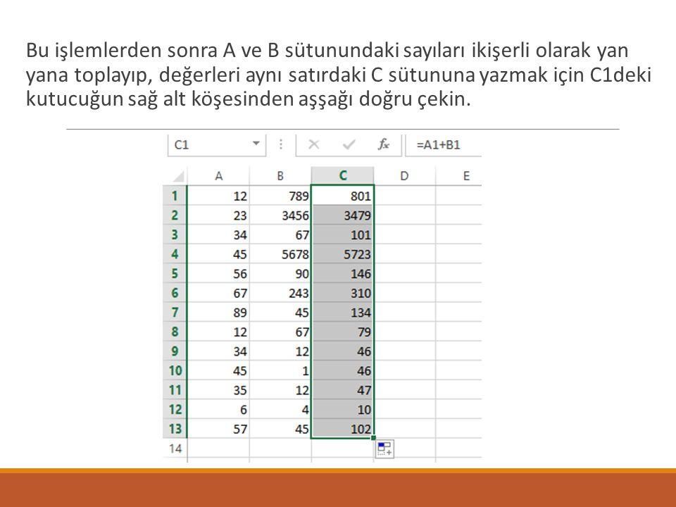Bu işlemlerden sonra A ve B sütunundaki sayıları ikişerli olarak yan yana toplayıp, değerleri aynı satırdaki C sütununa yazmak için C1deki kutucuğun sağ alt köşesinden aşşağı doğru çekin.