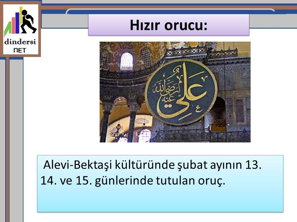 Hızır orucu: Alevi-Bektaşi kültüründe şubat ayının 13. 14. ve 15. günlerinde tutulan oruç.