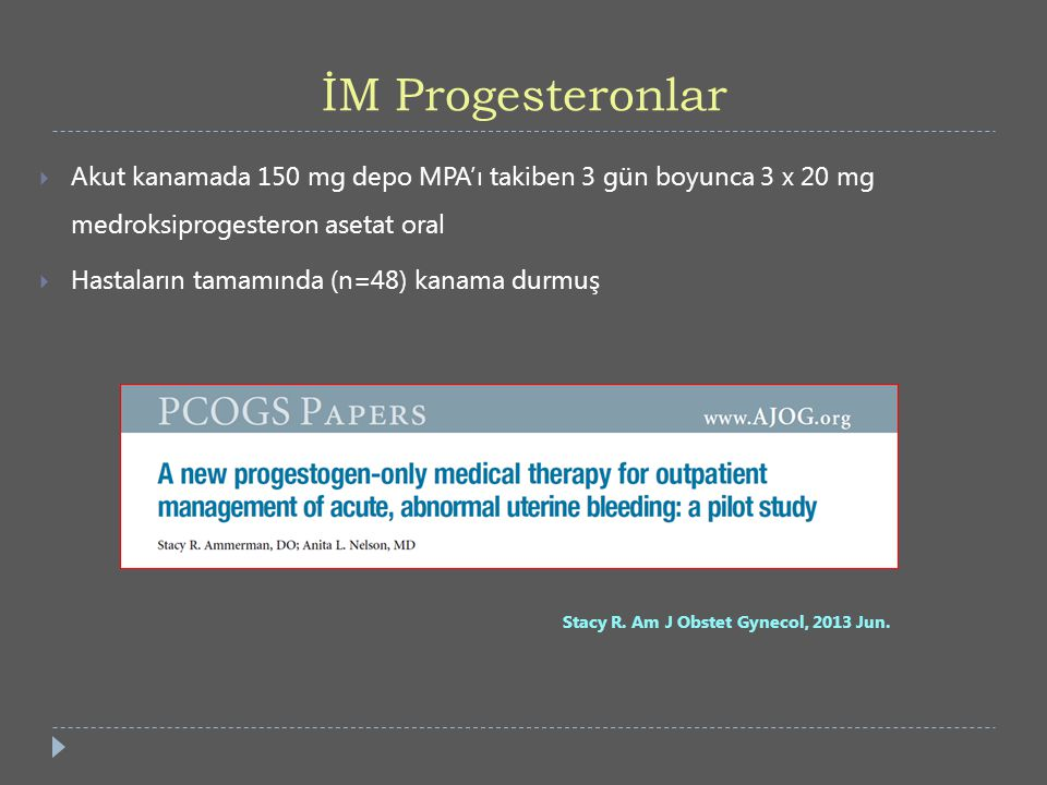 İM Progesteronlar Akut kanamada 150 mg depo MPA'ı takiben 3 gün boyunca 3 x 20 mg medroksiprogesteron asetat oral.