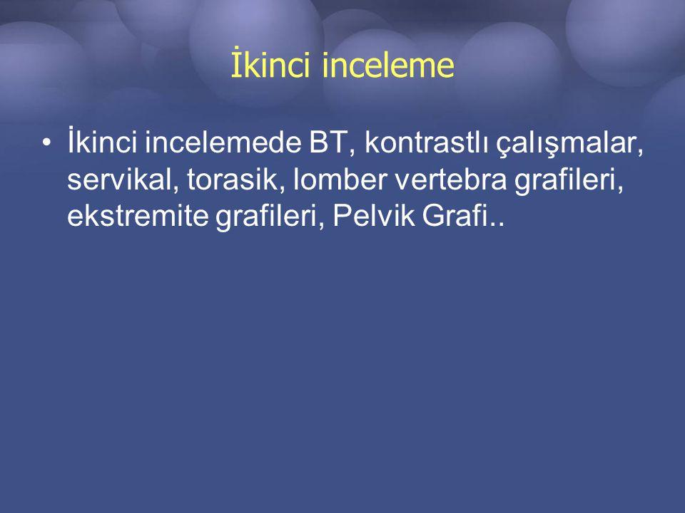 İkinci inceleme İkinci incelemede BT, kontrastlı çalışmalar, servikal, torasik, lomber vertebra grafileri, ekstremite grafileri, Pelvik Grafi..