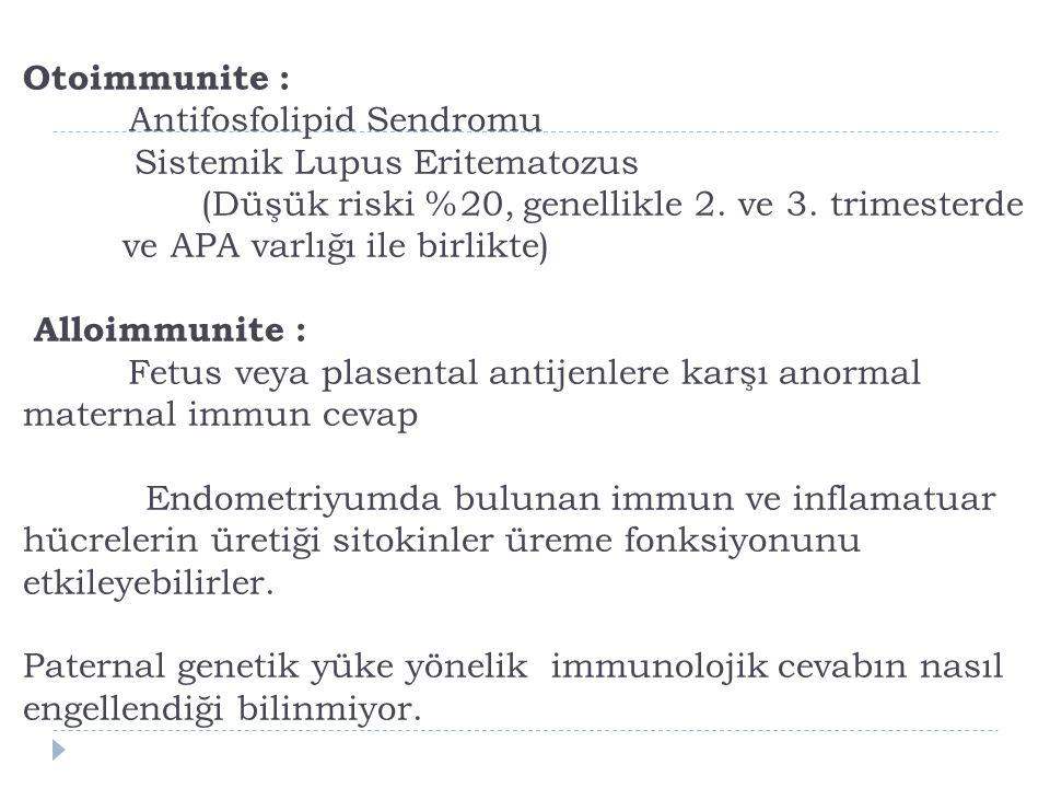 Otoimmunite : Antifosfolipid Sendromu Sistemik Lupus Eritematozus (Düşük riski %20, genellikle 2.