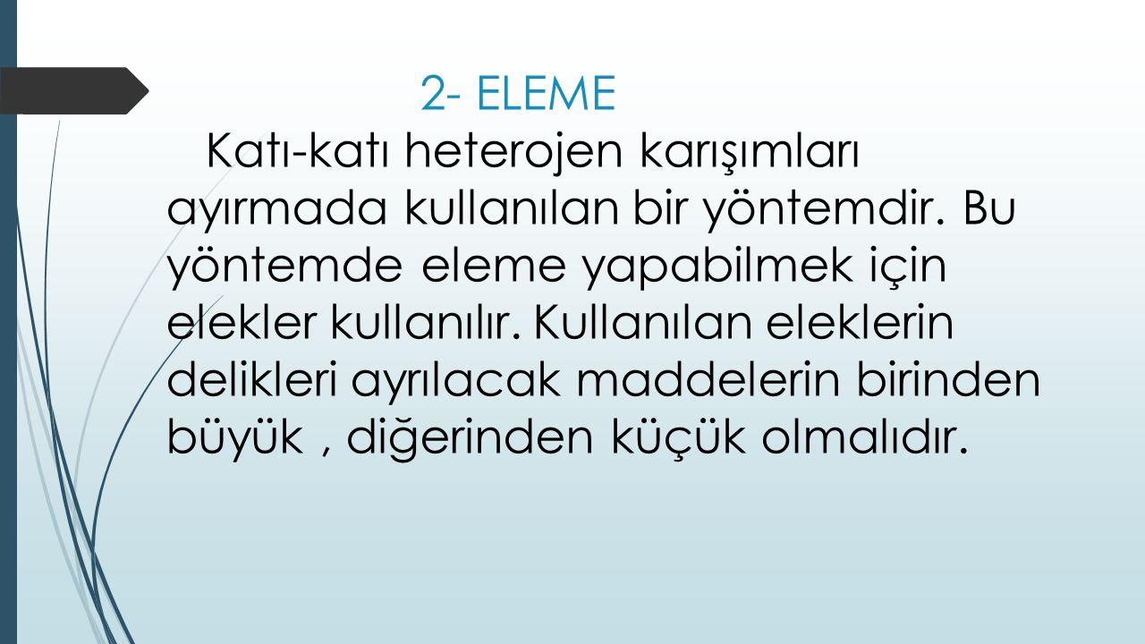 2- ELEME Katı-katı heterojen karışımları ayırmada kullanılan bir yöntemdir.
