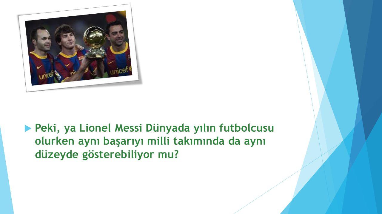 Peki, ya Lionel Messi Dünyada yılın futbolcusu olurken aynı başarıyı milli takımında da aynı düzeyde gösterebiliyor mu