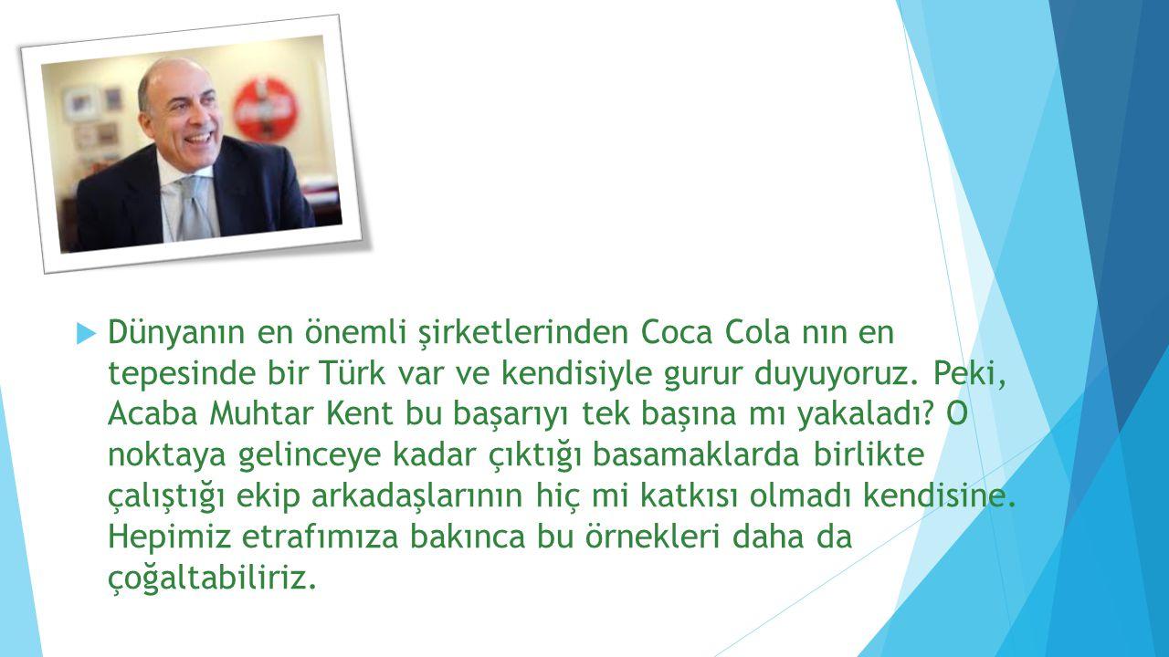 Dünyanın en önemli şirketlerinden Coca Cola nın en tepesinde bir Türk var ve kendisiyle gurur duyuyoruz.