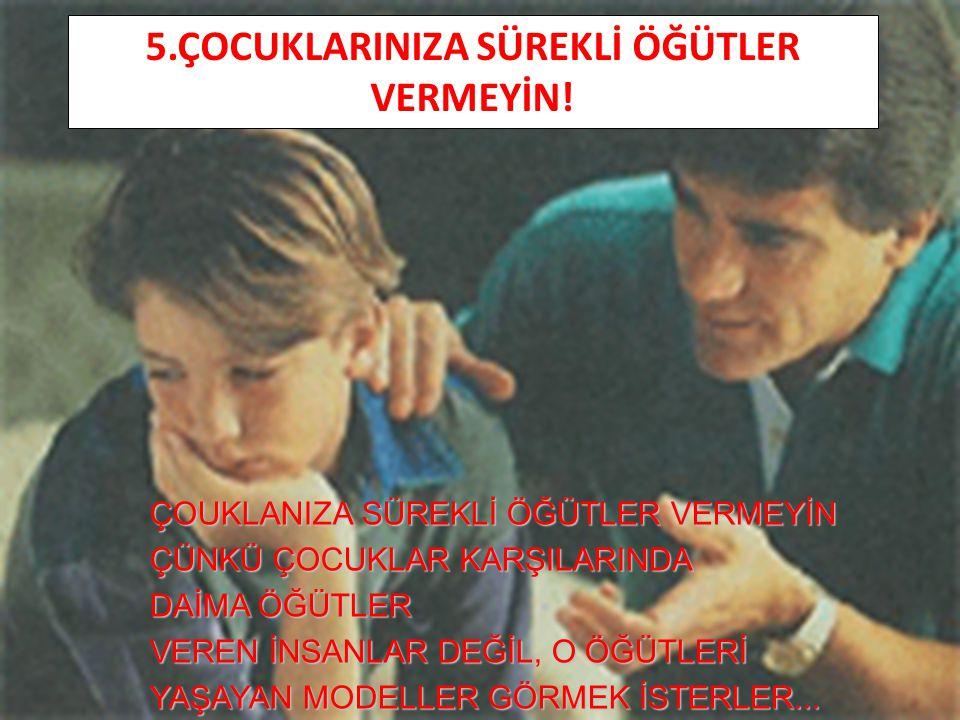 5.ÇOCUKLARINIZA SÜREKLİ ÖĞÜTLER VERMEYİN!