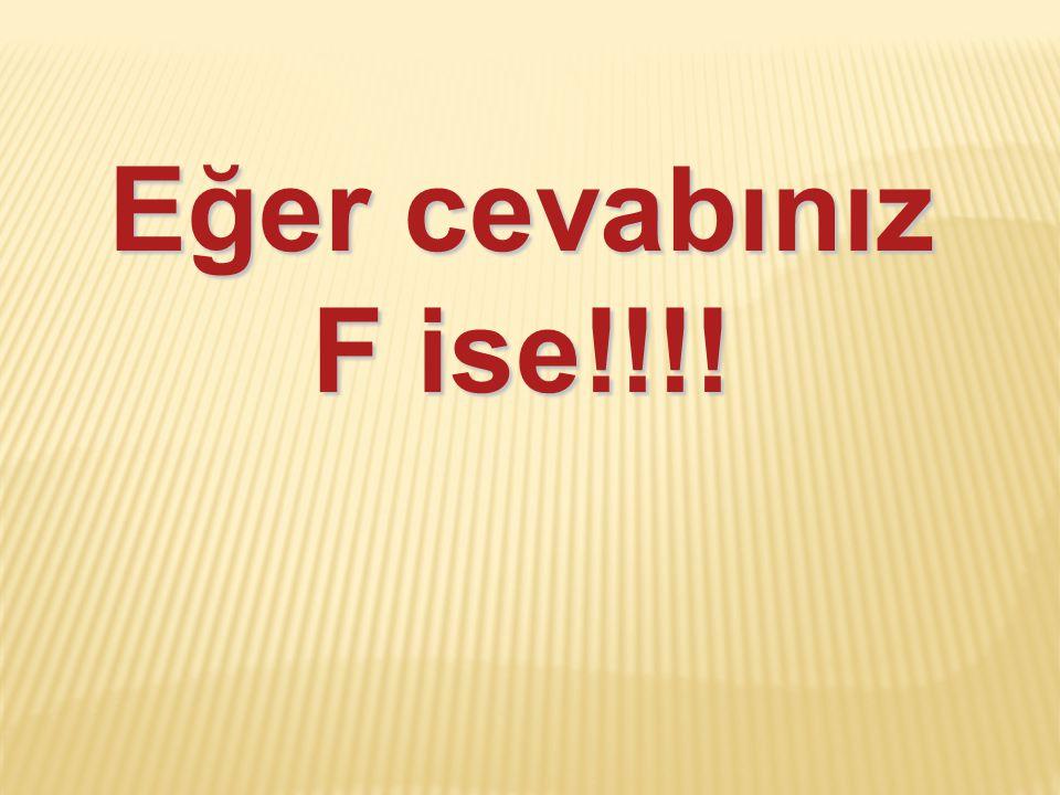 Eğer cevabınız F ise!!!!