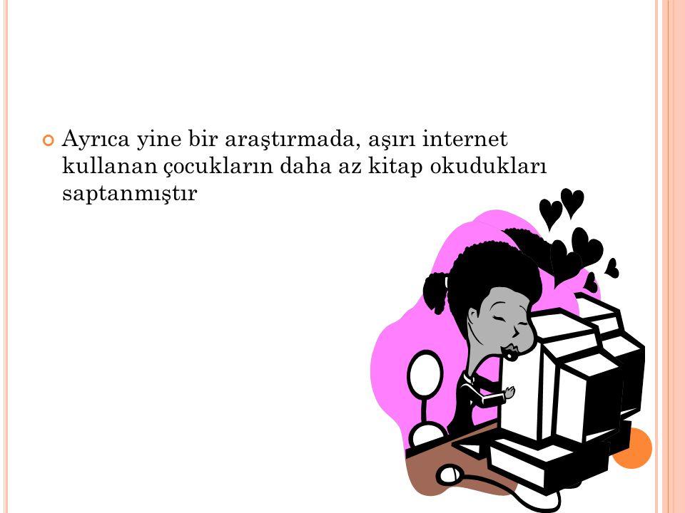 Ayrıca yine bir araştırmada, aşırı internet kullanan çocukların daha az kitap okudukları saptanmıştır