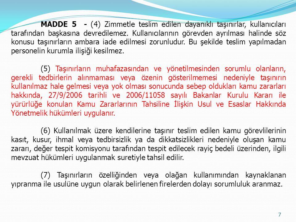 MADDE 5 - (4) Zimmetle teslim edilen dayanıklı taşınırlar, kullanıcıları tarafından başkasına devredilemez. Kullanıcılarının görevden ayrılması halinde söz konusu taşınırların ambara iade edilmesi zorunludur. Bu şekilde teslim yapılmadan personelin kurumla ilişiği kesilmez.