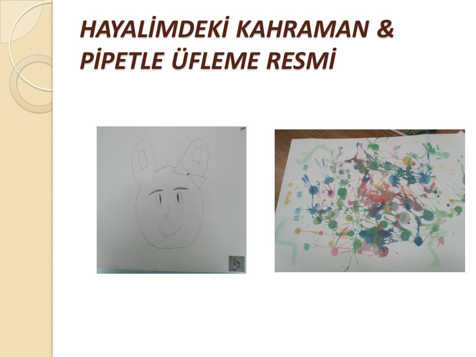 HAYALİMDEKİ KAHRAMAN & PİPETLE ÜFLEME RESMİ
