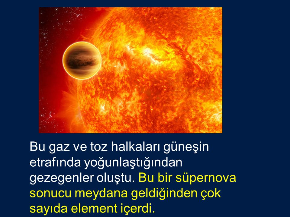 Bu gaz ve toz halkaları güneşin etrafında yoğunlaştığından gezegenler oluştu.