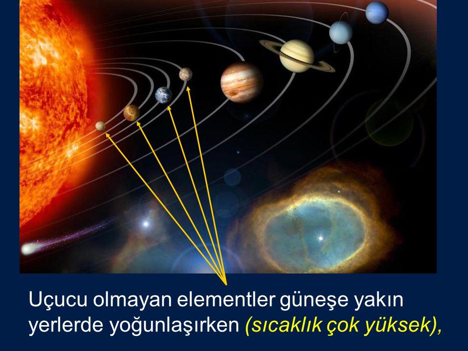 Uçucu olmayan elementler güneşe yakın yerlerde yoğunlaşırken (sıcaklık çok yüksek),
