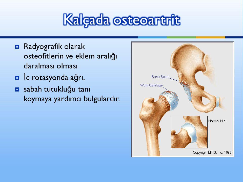 Kalçada osteoartrit Radyografik olarak osteofitlerin ve eklem aralığı daralması olması. İc rotasyonda ağrı,