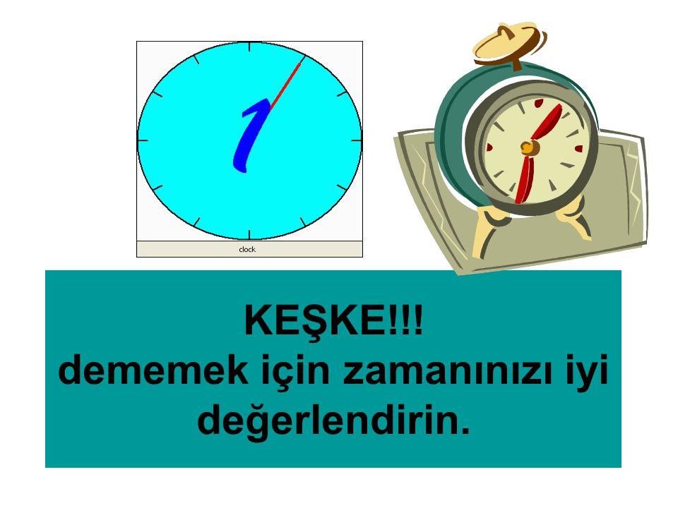 KEŞKE!!! dememek için zamanınızı iyi değerlendirin.